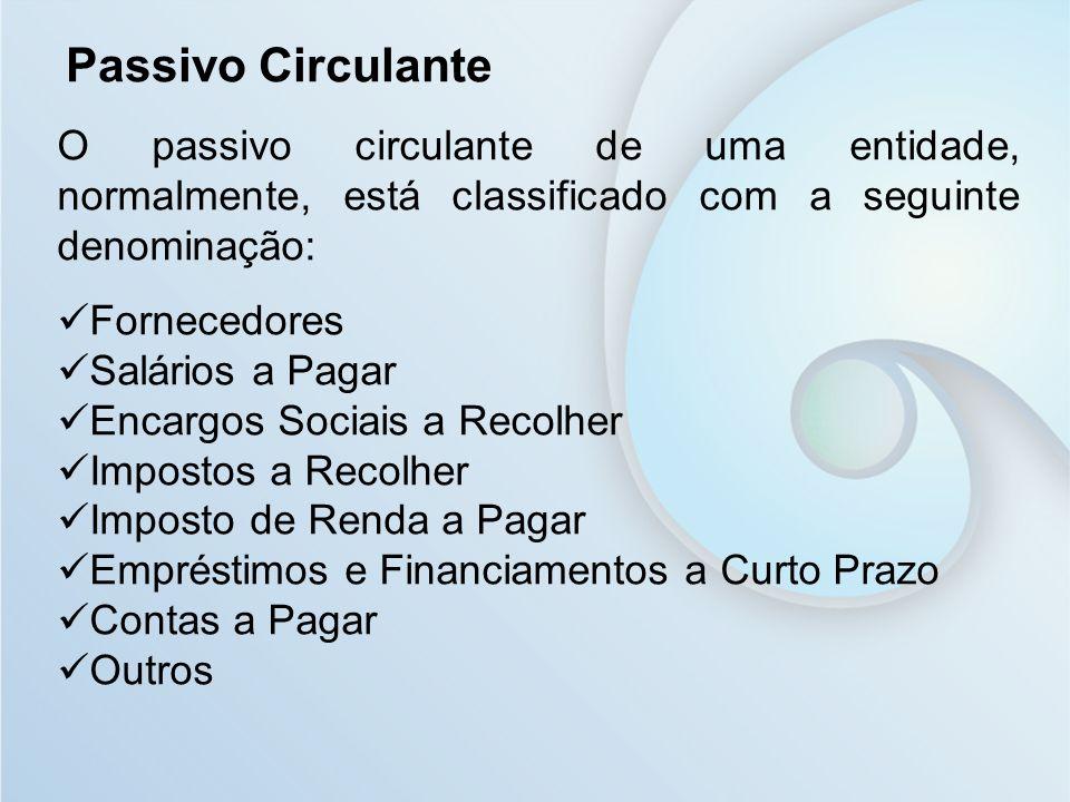 Passivo Circulante O passivo circulante de uma entidade, normalmente, está classificado com a seguinte denominação: