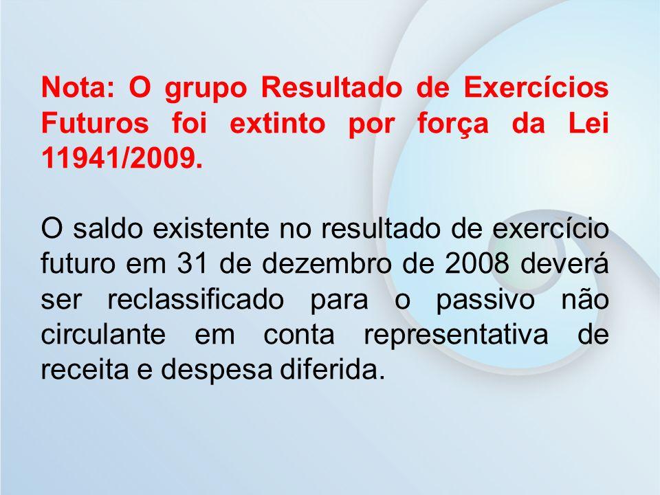 Nota: O grupo Resultado de Exercícios Futuros foi extinto por força da Lei 11941/2009.