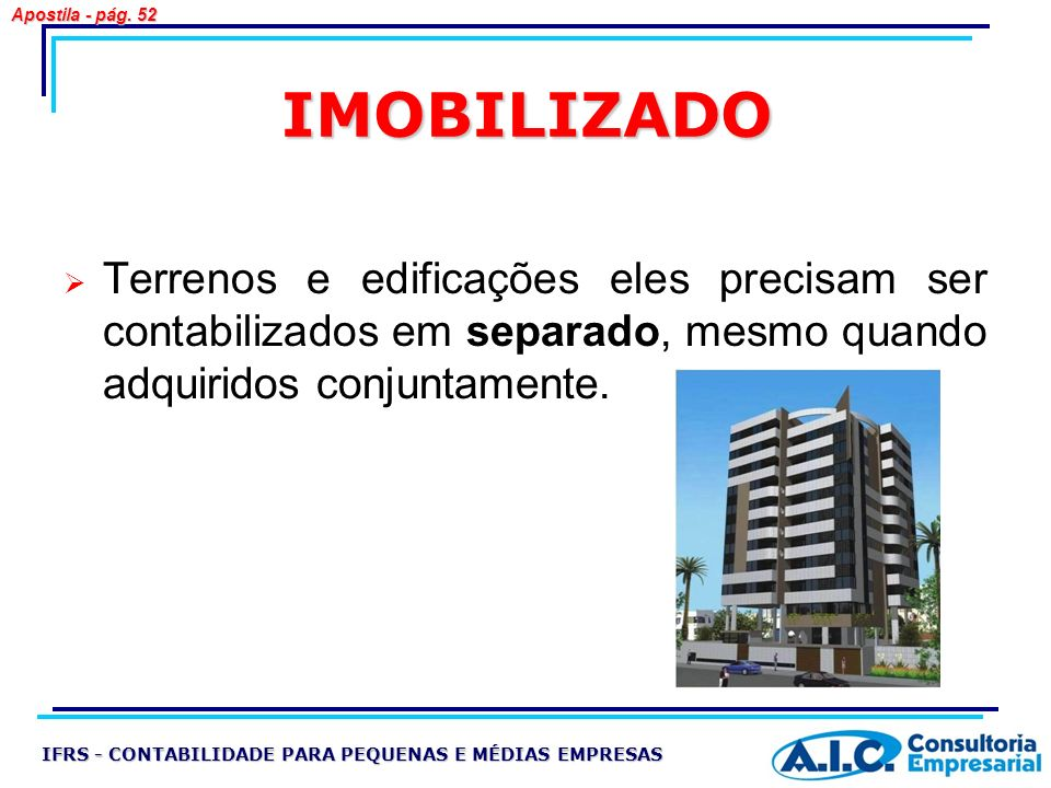 Apostila - pág. 52 IMOBILIZADO. Terrenos e edificações eles precisam ser contabilizados em separado, mesmo quando adquiridos conjuntamente.