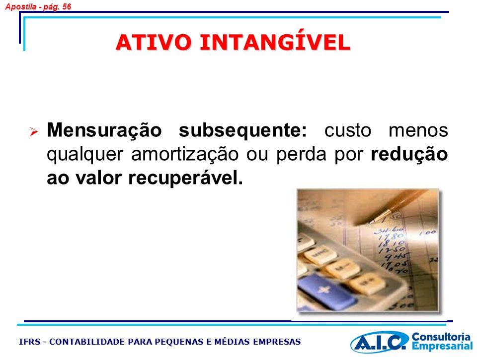 Apostila - pág. 56 ATIVO INTANGÍVEL. Mensuração subsequente: custo menos qualquer amortização ou perda por redução ao valor recuperável.