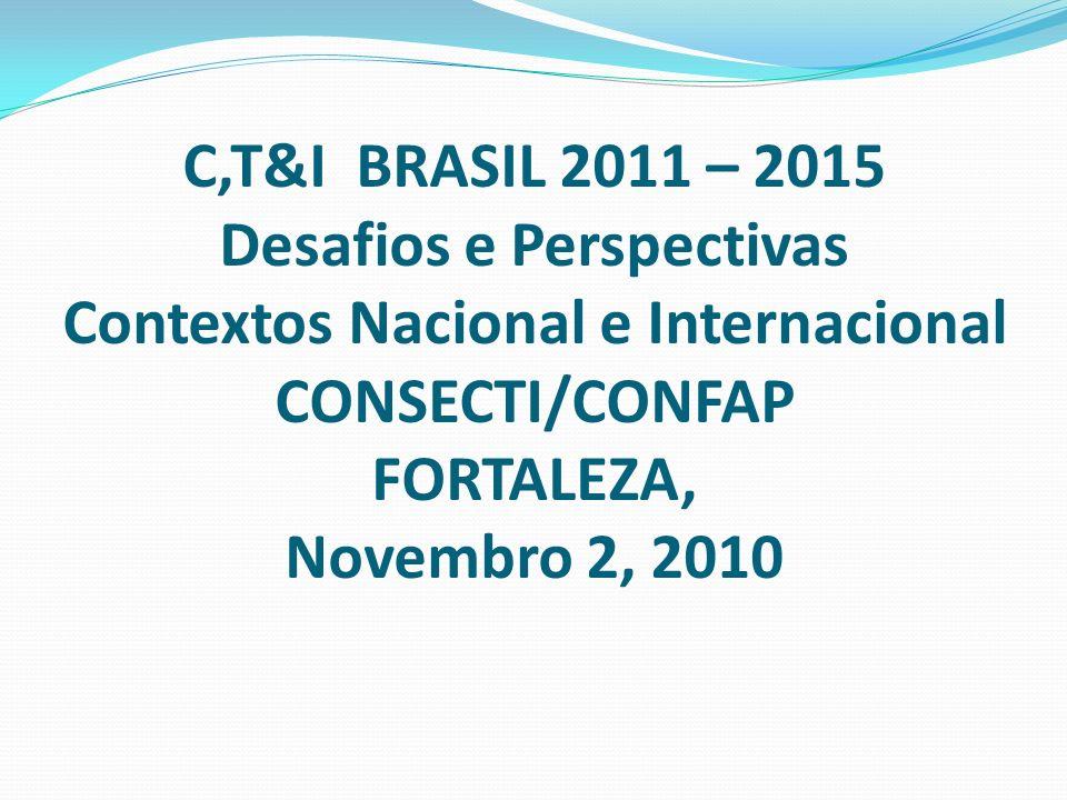 C,T&I BRASIL 2011 – 2015 Desafios e Perspectivas Contextos Nacional e Internacional CONSECTI/CONFAP FORTALEZA, Novembro 2, 2010