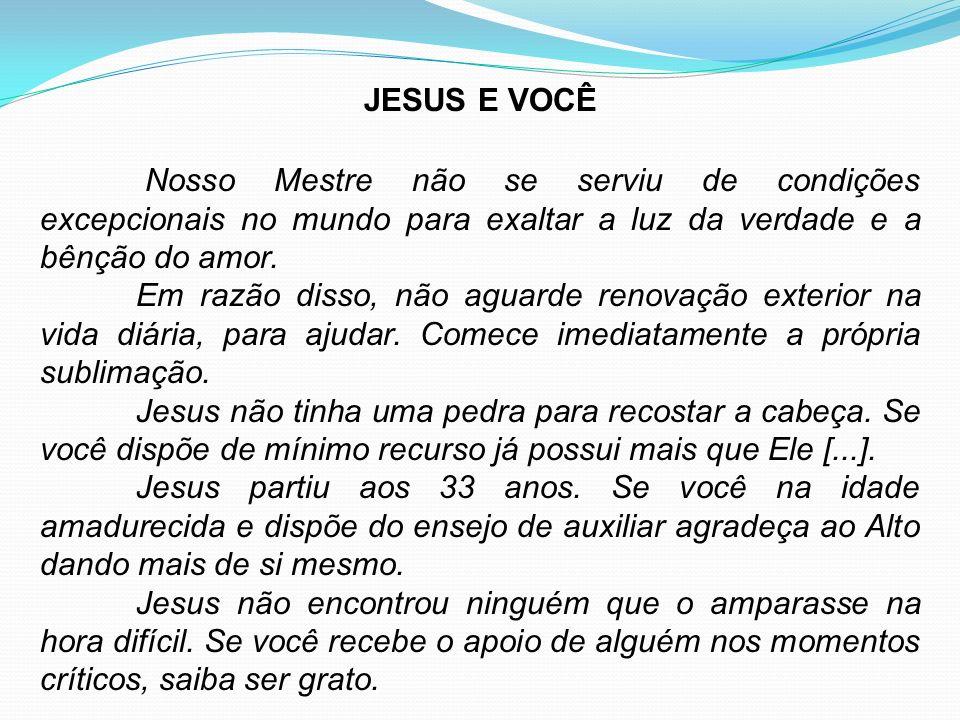 JESUS E VOCÊ Nosso Mestre não se serviu de condições excepcionais no mundo para exaltar a luz da verdade e a bênção do amor.