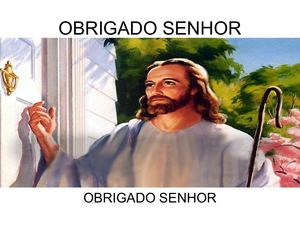 OBRIGADO SENHOR OBRIGADO SENHOR