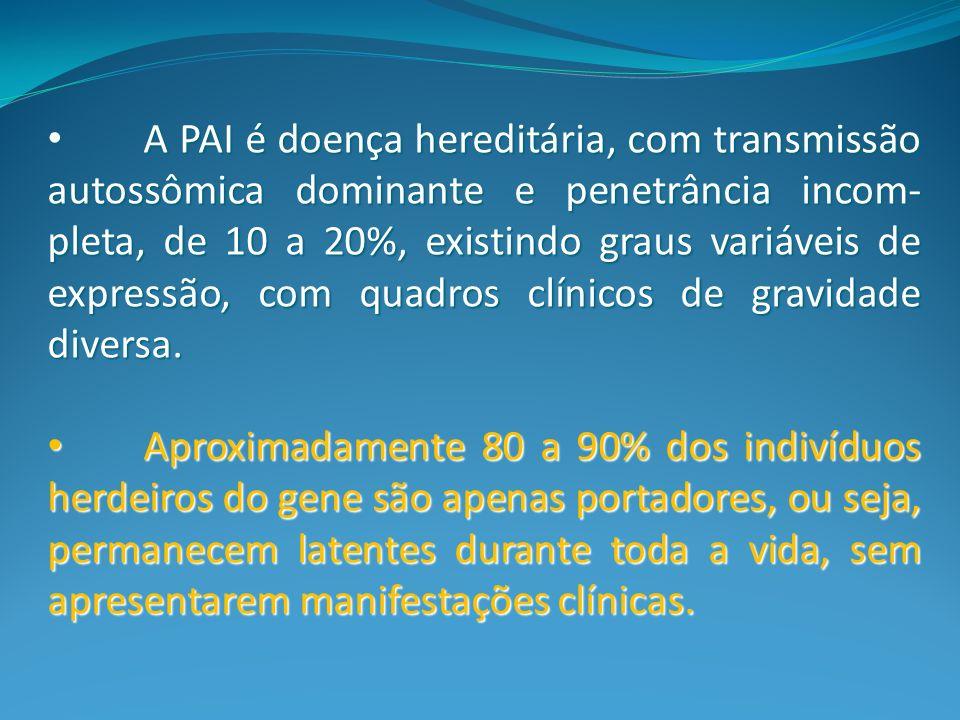 A PAI é doença hereditária, com transmissão autossômica dominante e penetrância incom-pleta, de 10 a 20%, existindo graus variáveis de expressão, com quadros clínicos de gravidade diversa.