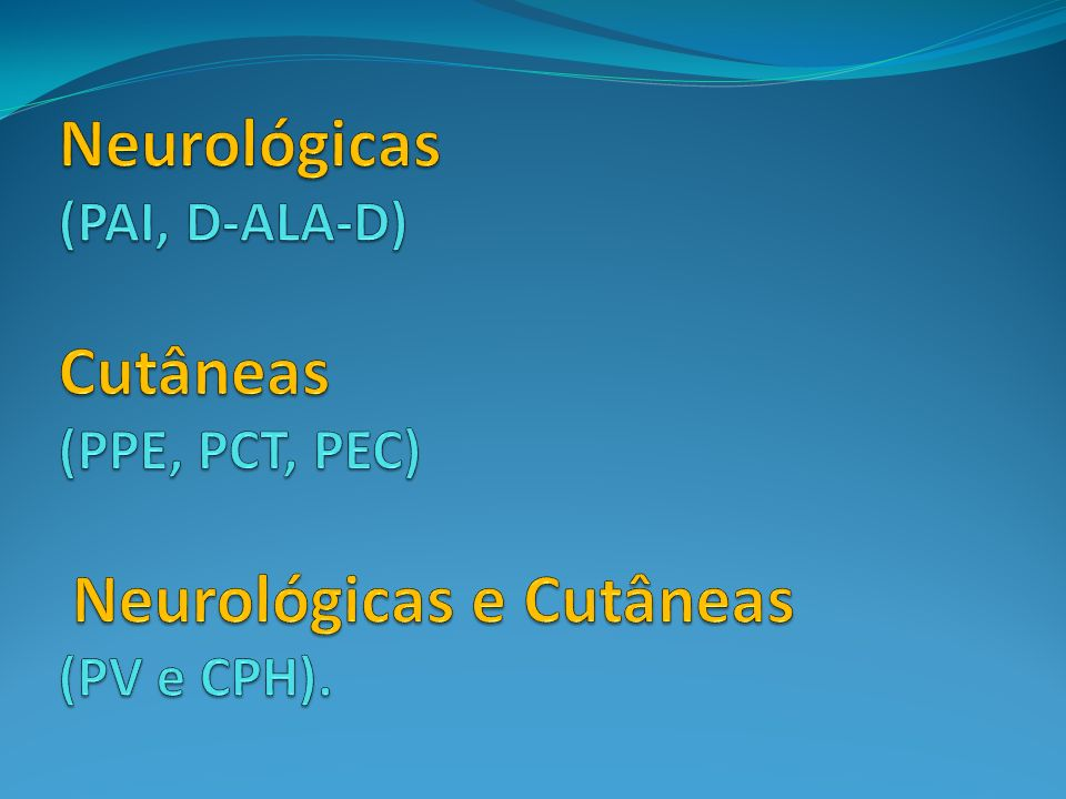 Neurológicas (PAI, D-ALA-D) Cutâneas (PPE, PCT, PEC) Neurológicas e Cutâneas (PV e CPH).