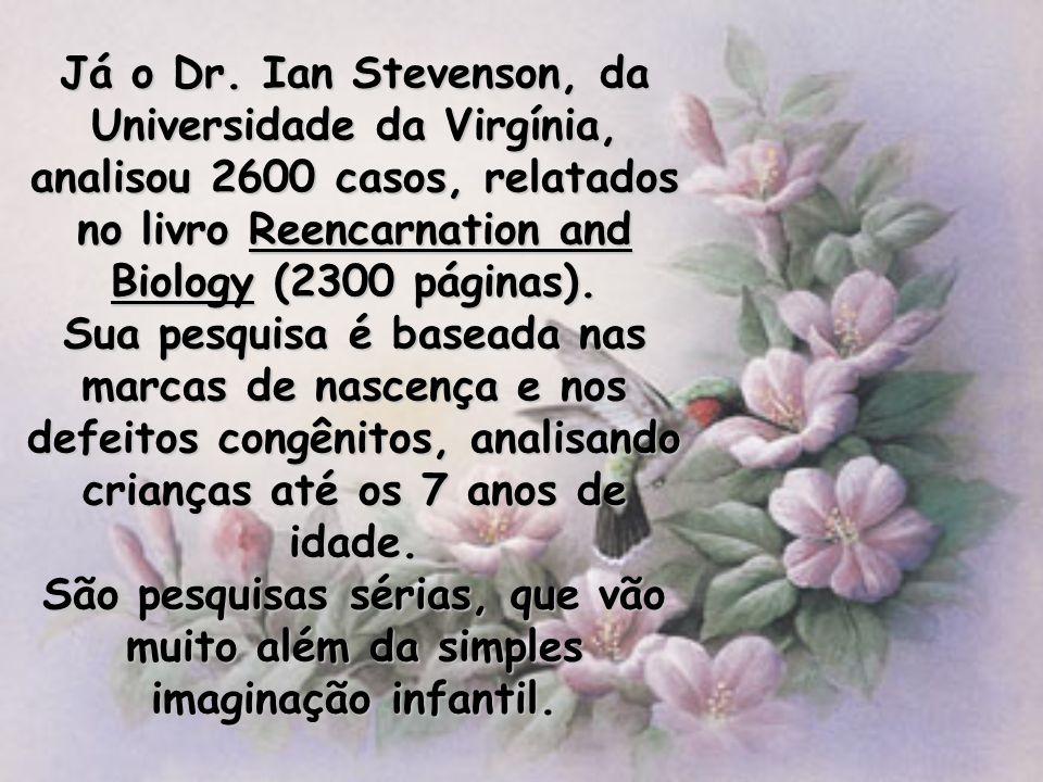 Já o Dr. Ian Stevenson, da Universidade da Virgínia, analisou 2600 casos, relatados no livro Reencarnation and Biology (2300 páginas).