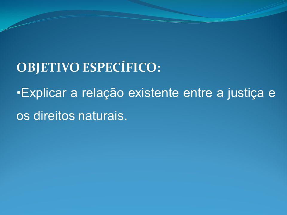 OBJETIVO ESPECÍFICO: Explicar a relação existente entre a justiça e os direitos naturais.