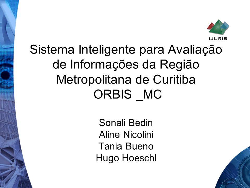 Sistema Inteligente para Avaliação de Informações da Região Metropolitana de Curitiba ORBIS _MC Sonali Bedin Aline Nicolini Tania Bueno Hugo Hoeschl