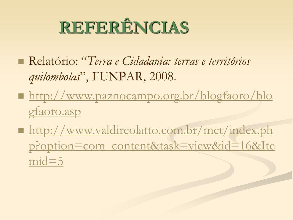 REFERÊNCIASRelatório: Terra e Cidadania: terras e territórios quilombolas , FUNPAR, 2008. http://www.paznocampo.org.br/blogfaoro/blogfaoro.asp.
