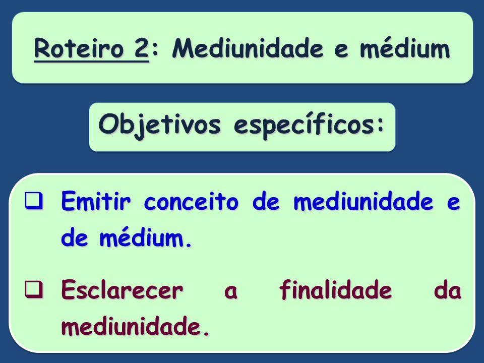 Roteiro 2: Mediunidade e médium Objetivos específicos: