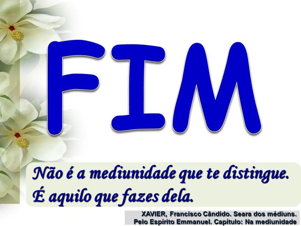 FIM Não é a mediunidade que te distingue. É aquilo que fazes dela.