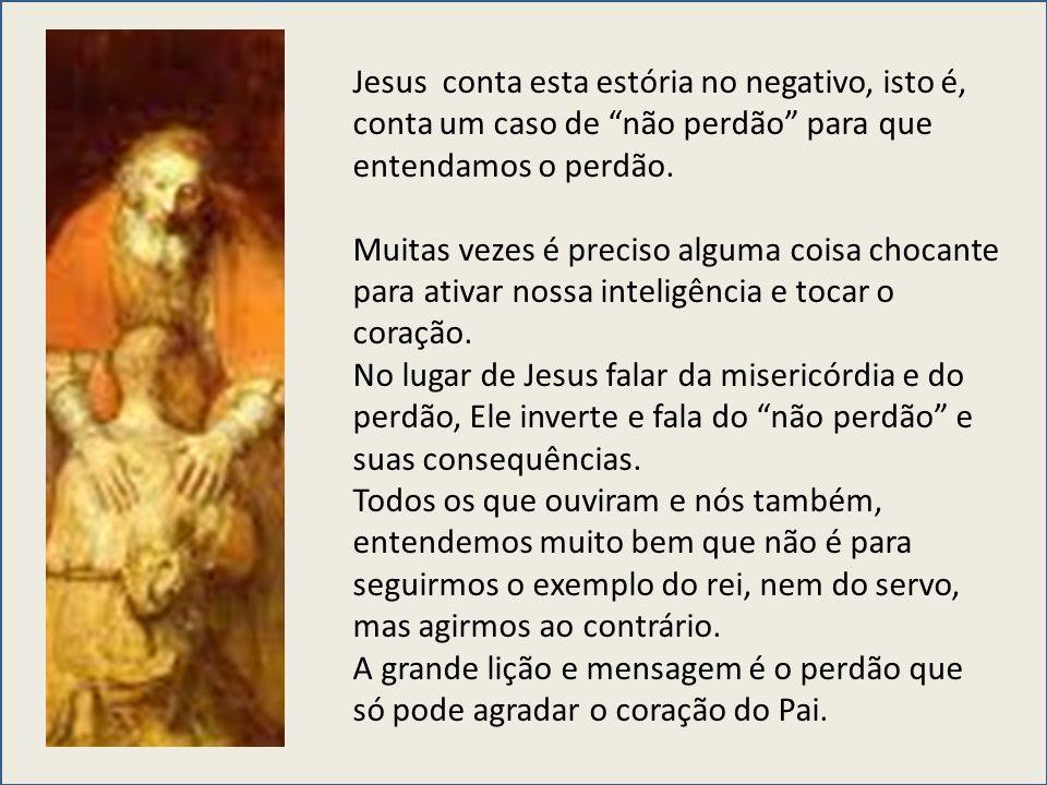 Jesus conta esta estória no negativo, isto é, conta um caso de não perdão para que entendamos o perdão.