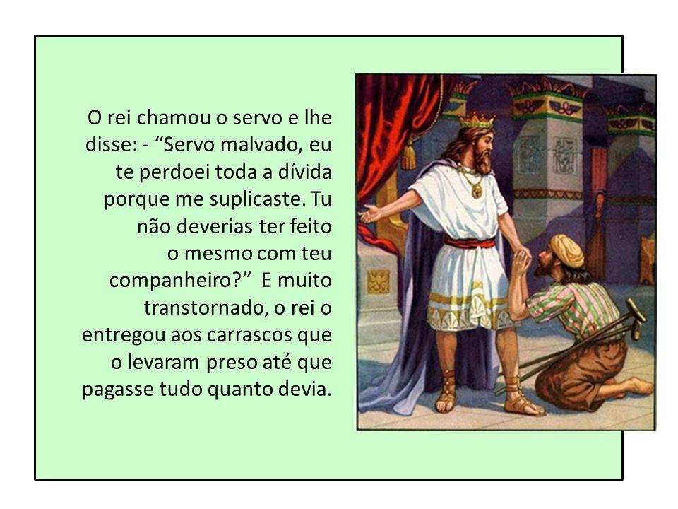 O rei chamou o servo e lhe disse: - Servo malvado, eu te perdoei toda a dívida porque me suplicaste. Tu não deverias ter feito