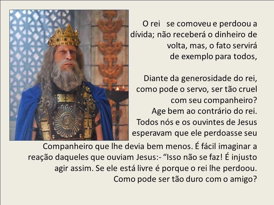 O rei se comoveu e perdoou a dívida; não receberá o dinheiro de volta, mas, o fato servirá