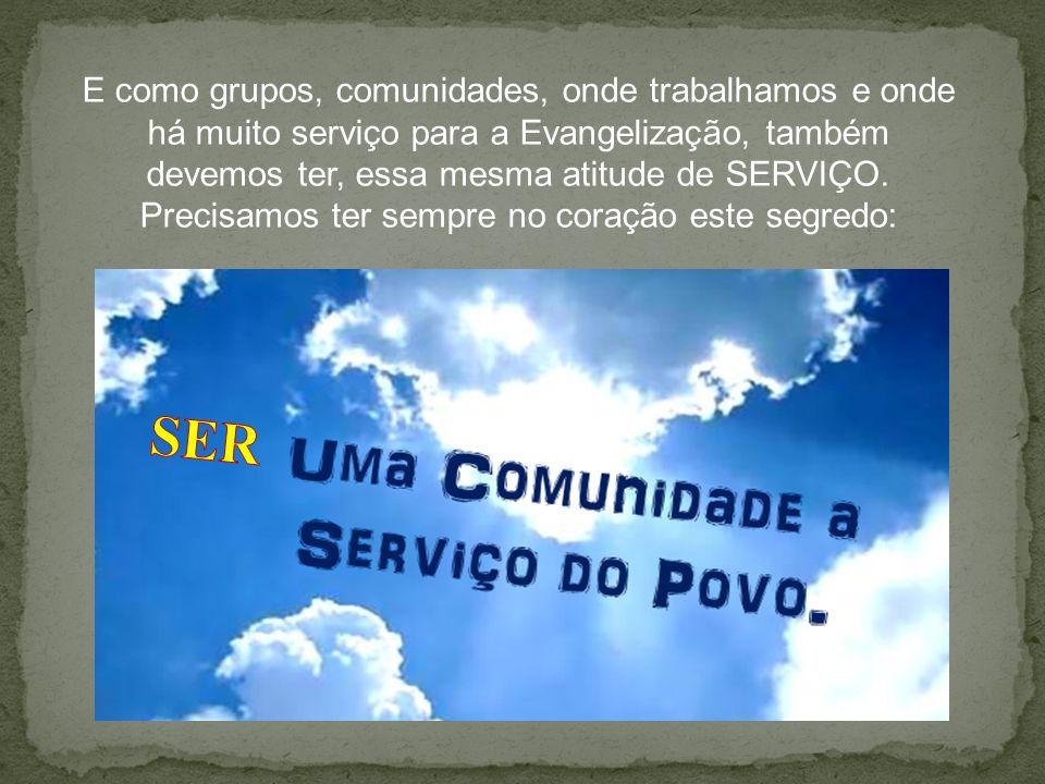 E como grupos, comunidades, onde trabalhamos e onde há muito serviço para a Evangelização, também devemos ter, essa mesma atitude de SERVIÇO. Precisamos ter sempre no coração este segredo: