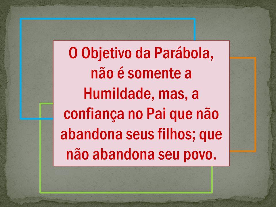 O Objetivo da Parábola, não é somente a Humildade, mas, a confiança no Pai que não abandona seus filhos; que não abandona seu povo.