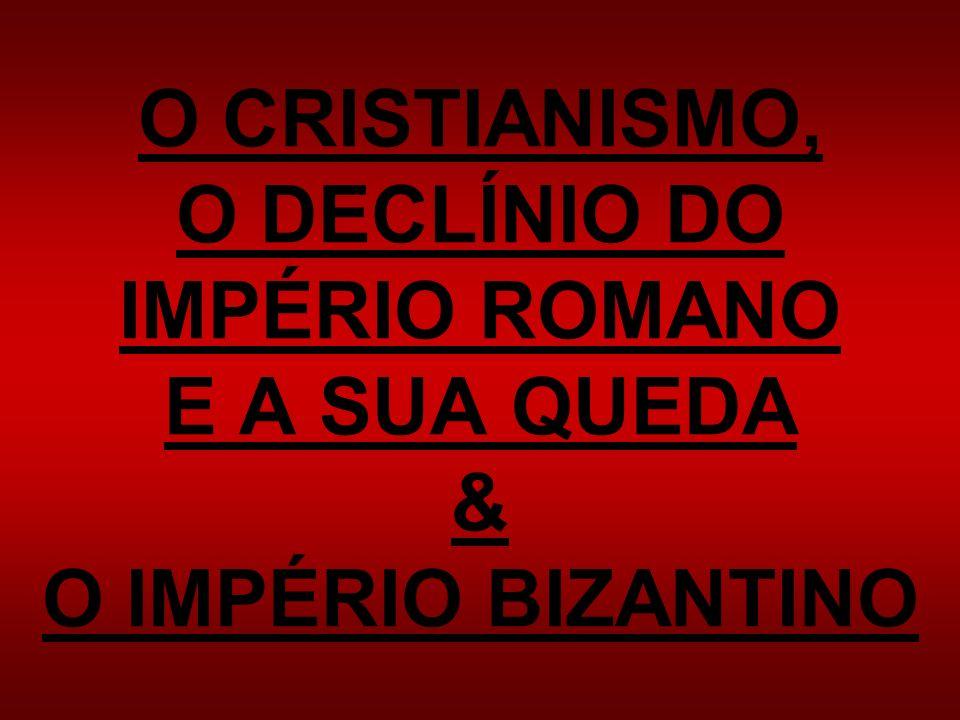 O CRISTIANISMO, O DECLÍNIO DO IMPÉRIO ROMANO E A SUA QUEDA & O IMPÉRIO BIZANTINO