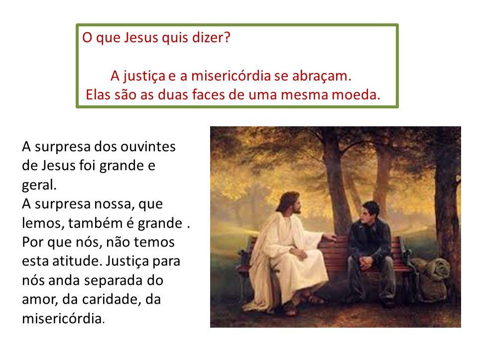 O que Jesus quis dizer A justiça e a misericórdia se abraçam. Elas são as duas faces de uma mesma moeda.