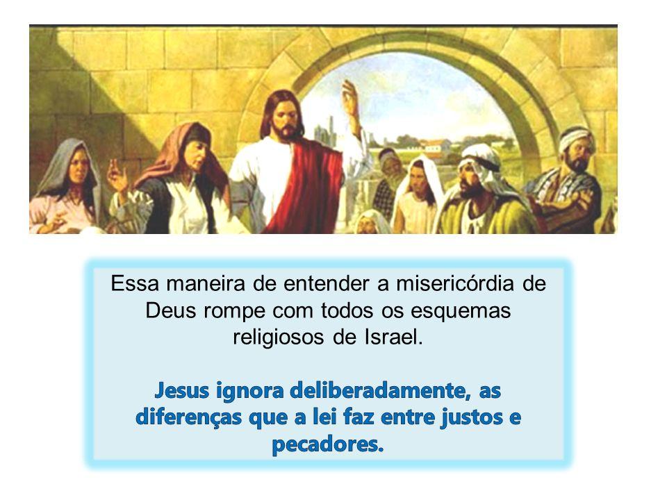 Essa maneira de entender a misericórdia de Deus rompe com todos os esquemas religiosos de Israel.