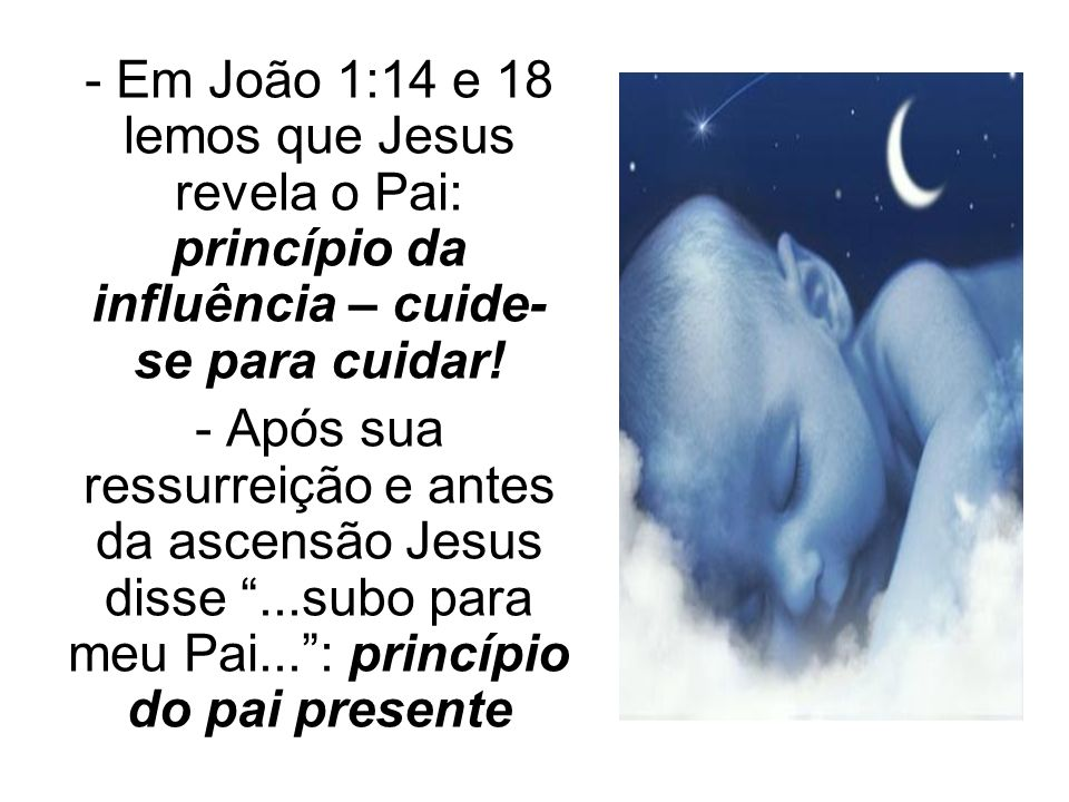 - Em João 1:14 e 18 lemos que Jesus revela o Pai: princípio da influência – cuide-se para cuidar!