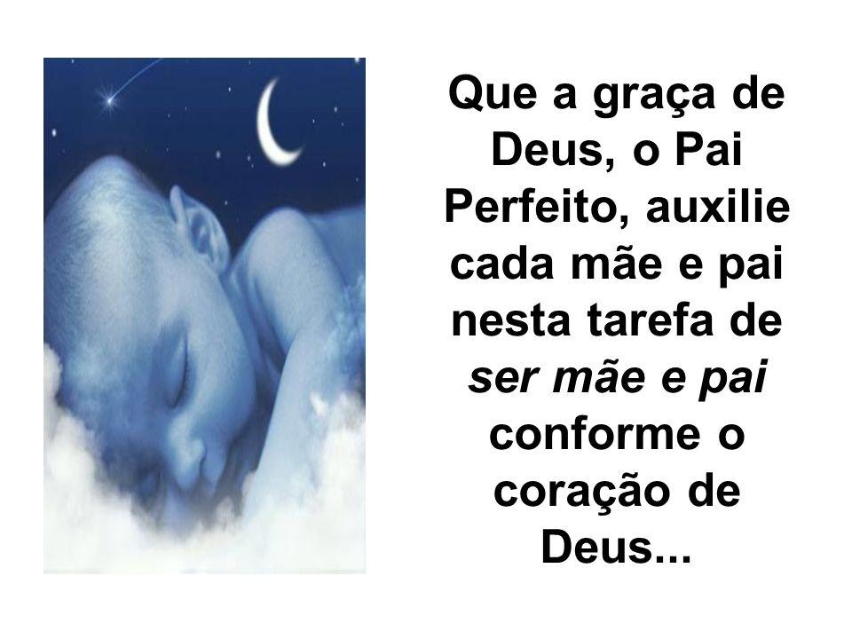 Que a graça de Deus, o Pai Perfeito, auxilie cada mãe e pai nesta tarefa de ser mãe e pai conforme o coração de Deus...