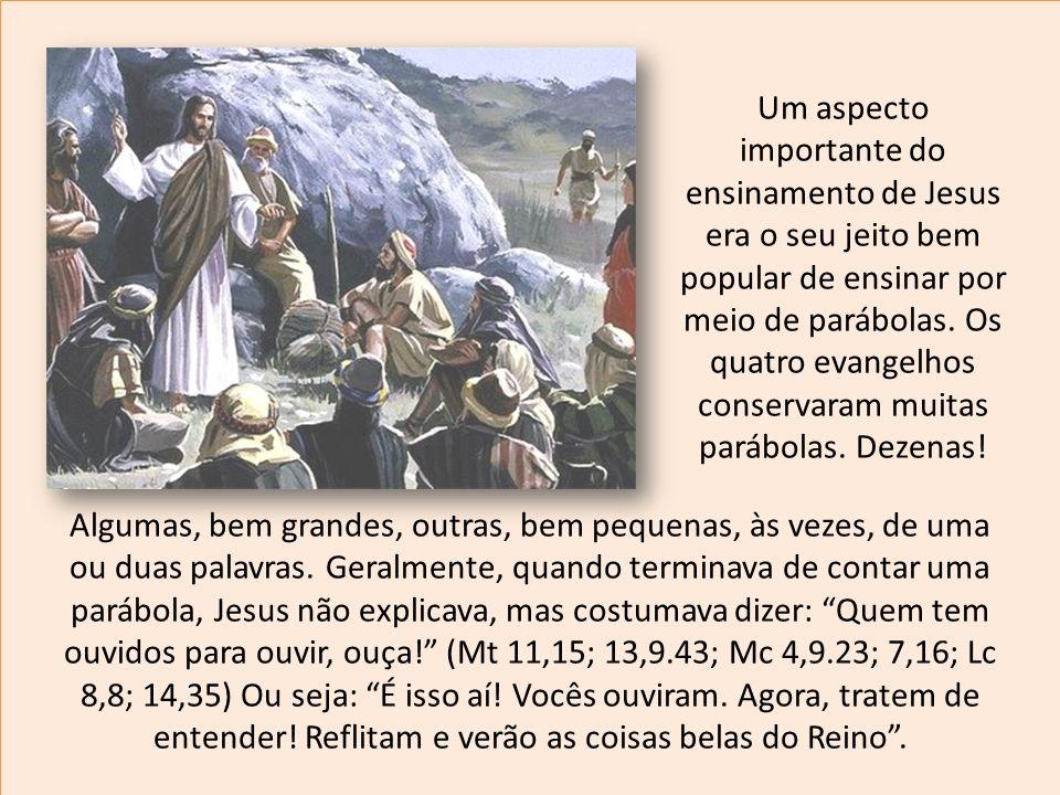 Um aspecto importante do ensinamento de Jesus era o seu jeito bem popular de ensinar por meio de parábolas. Os quatro evangelhos conservaram muitas parábolas. Dezenas!