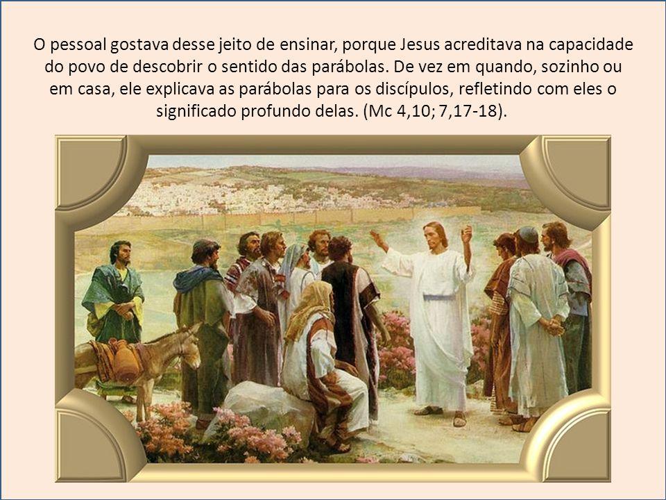 O pessoal gostava desse jeito de ensinar, porque Jesus acreditava na capacidade do povo de descobrir o sentido das parábolas.