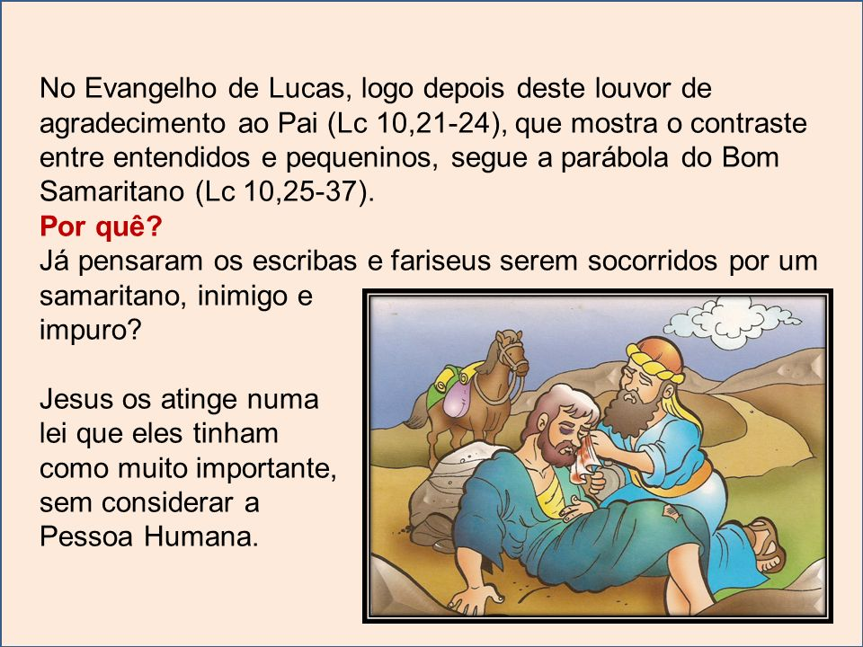 No Evangelho de Lucas, logo depois deste louvor de agradecimento ao Pai (Lc 10,21-24), que mostra o contraste entre entendidos e pequeninos, segue a parábola do Bom Samaritano (Lc 10,25-37).