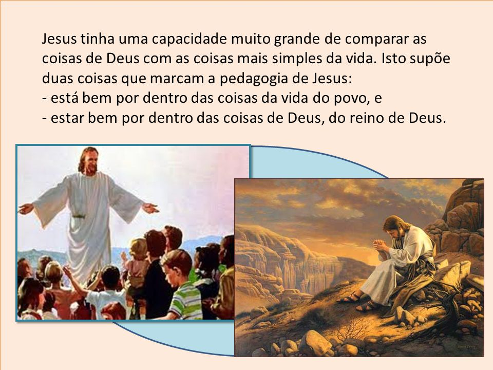 Jesus tinha uma capacidade muito grande de comparar as coisas de Deus com as coisas mais simples da vida. Isto supõe duas coisas que marcam a pedagogia de Jesus: