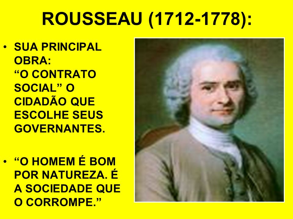 ROUSSEAU (1712-1778):SUA PRINCIPAL OBRA: O CONTRATO SOCIAL O CIDADÃO QUE ESCOLHE SEUS GOVERNANTES.