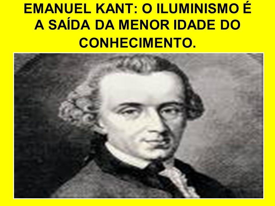 EMANUEL KANT: O ILUMINISMO É A SAÍDA DA MENOR IDADE DO CONHECIMENTO.