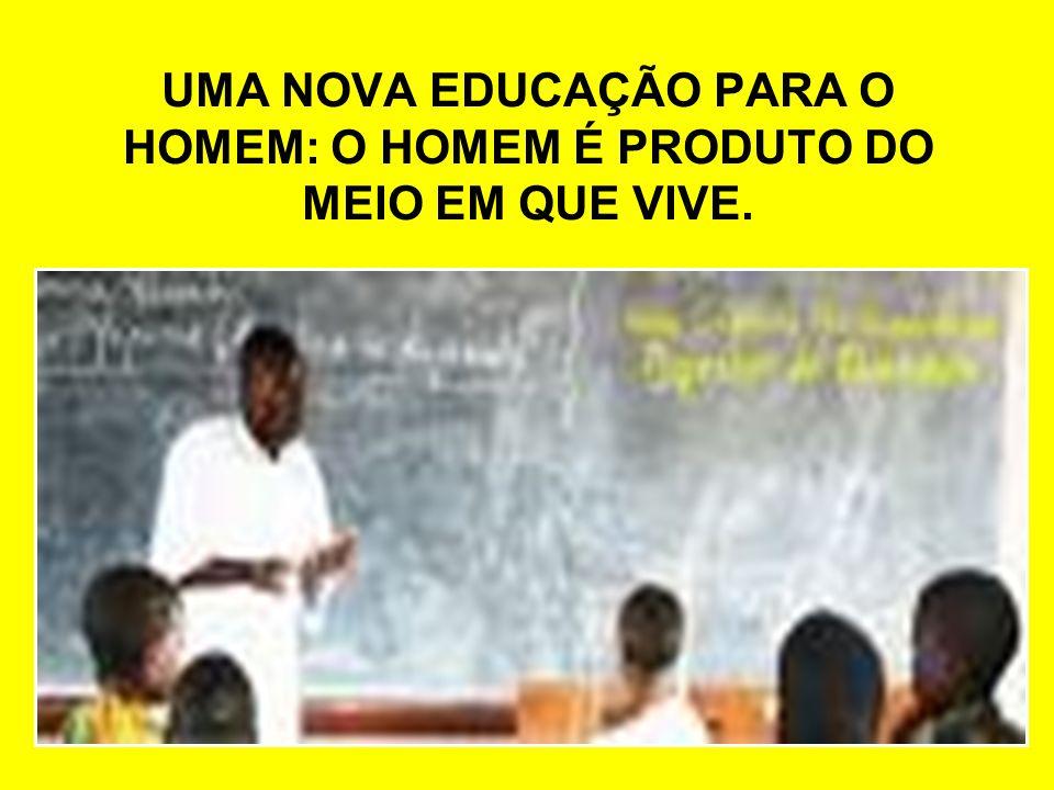 UMA NOVA EDUCAÇÃO PARA O HOMEM: O HOMEM É PRODUTO DO MEIO EM QUE VIVE.