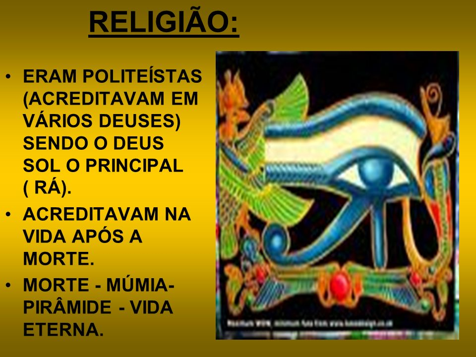 RELIGIÃO:ERAM POLITEÍSTAS (ACREDITAVAM EM VÁRIOS DEUSES) SENDO O DEUS SOL O PRINCIPAL ( RÁ). ACREDITAVAM NA VIDA APÓS A MORTE.
