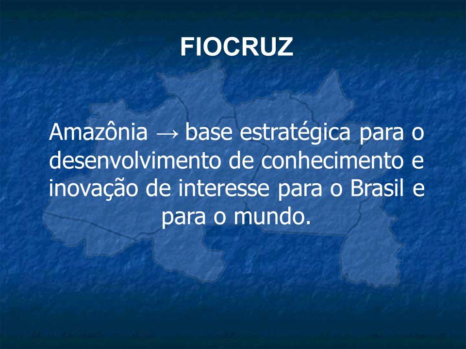 FIOCRUZ Amazônia → base estratégica para o desenvolvimento de conhecimento e inovação de interesse para o Brasil e para o mundo.