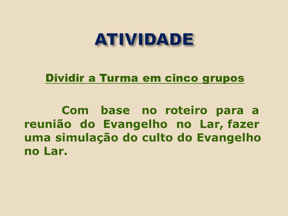 ATIVIDADEDividir a Turma em cinco grupos Com base no roteiro para a reunião do Evangelho no Lar, fazer uma simulação do culto do Evangelho no Lar.