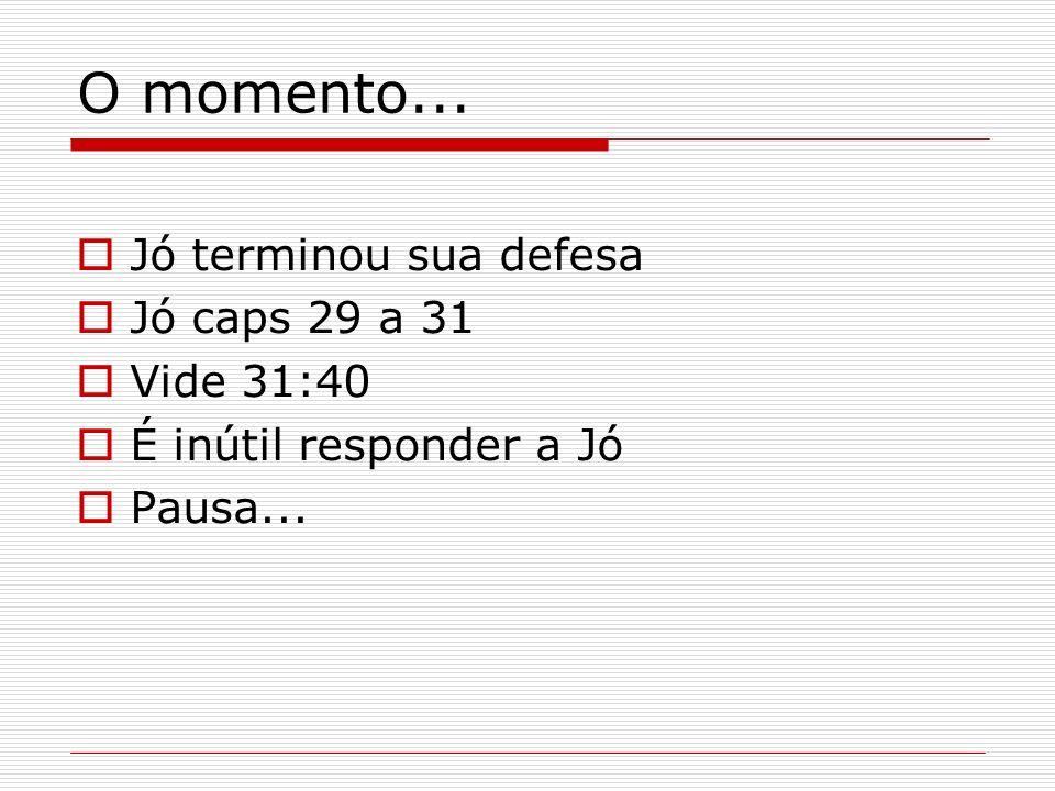 O momento... Jó terminou sua defesa Jó caps 29 a 31 Vide 31:40