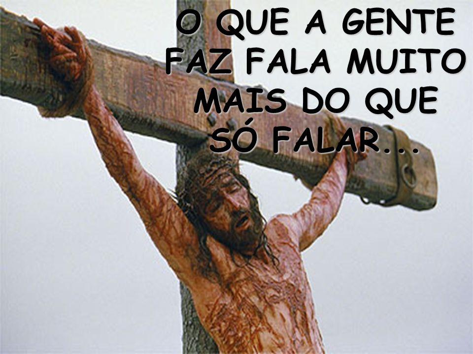 O QUE A GENTE FAZ FALA MUITO MAIS DO QUE SÓ FALAR...