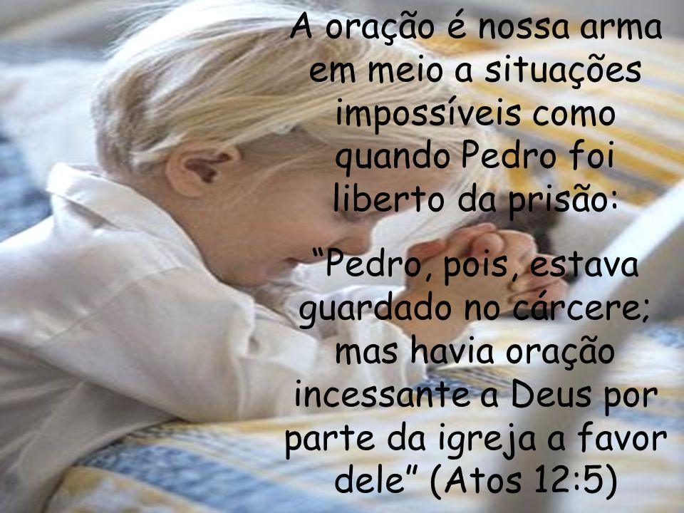 A oração é nossa arma em meio a situações impossíveis como quando Pedro foi liberto da prisão: