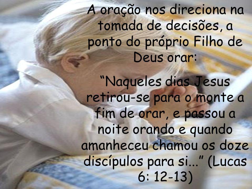 A oração nos direciona na tomada de decisões, a ponto do próprio Filho de Deus orar: