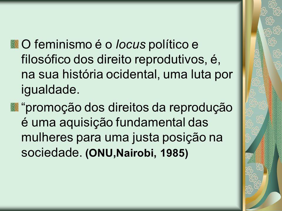 O feminismo é o locus político e filosófico dos direito reprodutivos, é, na sua história ocidental, uma luta por igualdade.
