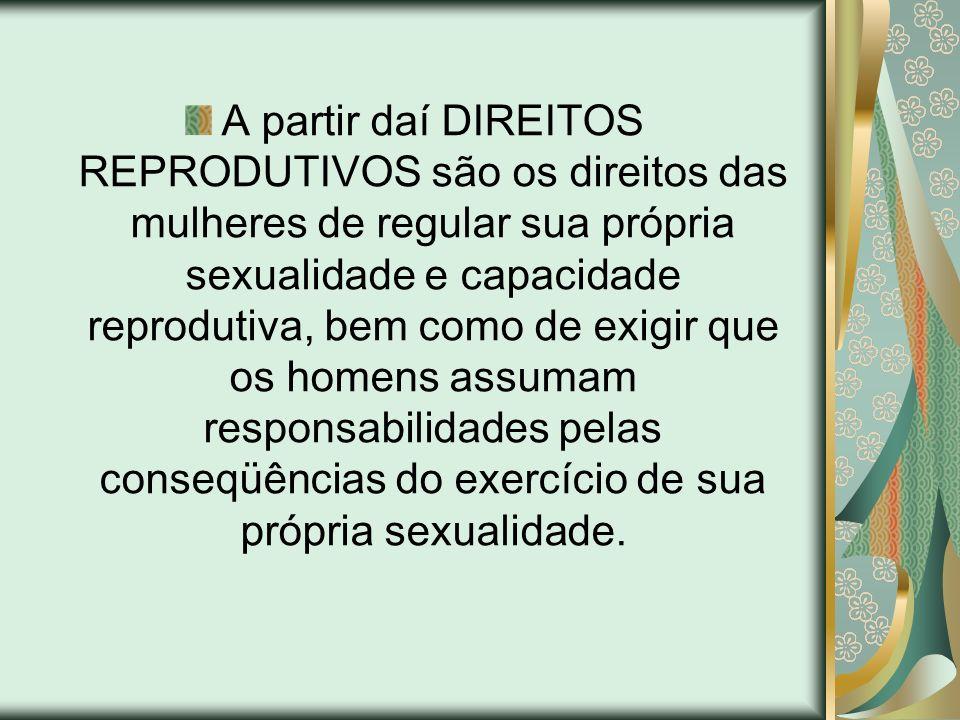 A partir daí DIREITOS REPRODUTIVOS são os direitos das mulheres de regular sua própria sexualidade e capacidade reprodutiva, bem como de exigir que os homens assumam responsabilidades pelas conseqüências do exercício de sua própria sexualidade.