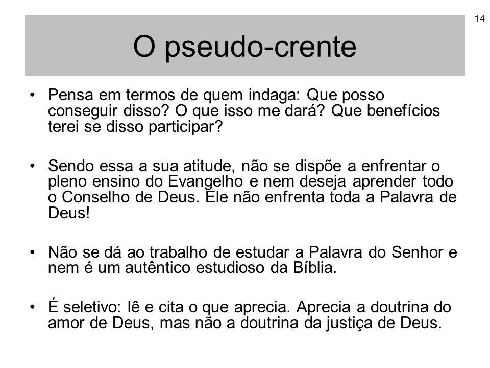 O pseudo-crente Pensa em termos de quem indaga: Que posso conseguir disso O que isso me dará Que benefícios terei se disso participar