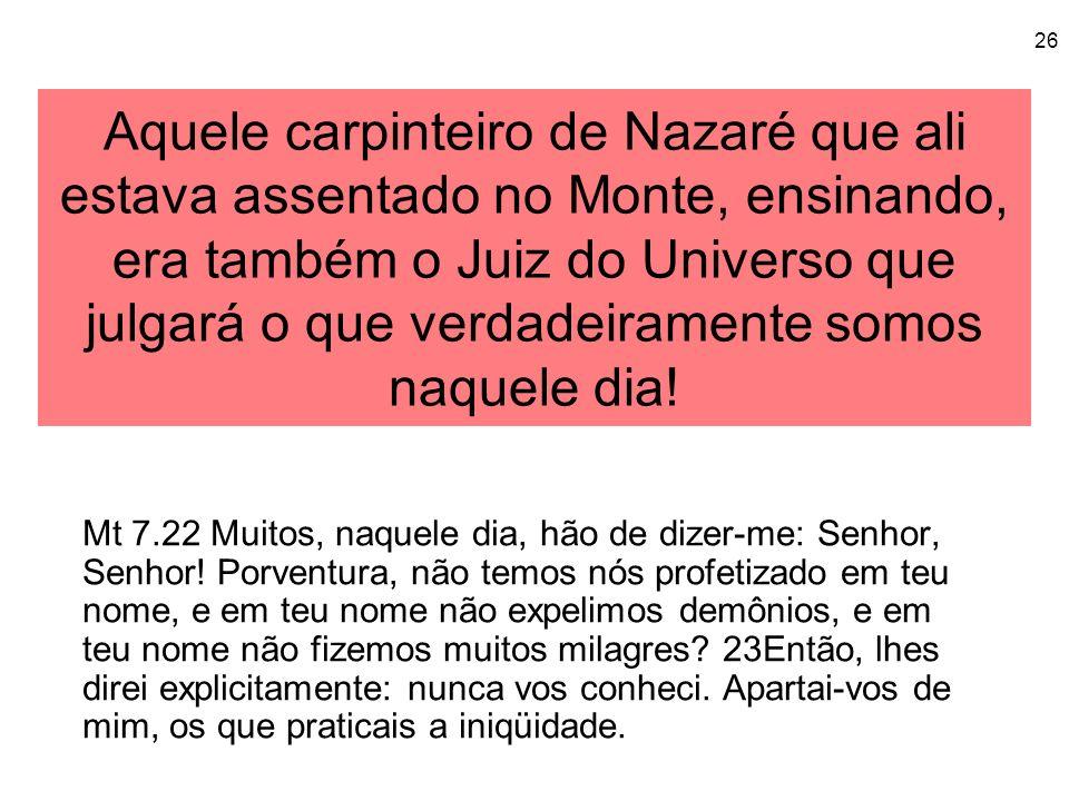 Aquele carpinteiro de Nazaré que ali estava assentado no Monte, ensinando, era também o Juiz do Universo que julgará o que verdadeiramente somos naquele dia!
