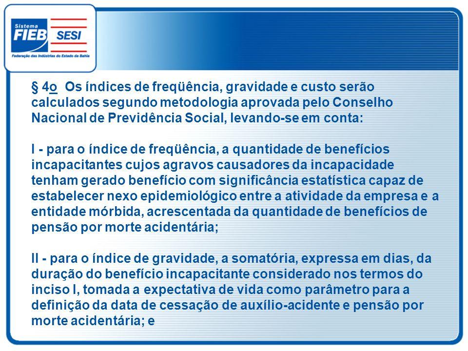 § 4o Os índices de freqüência, gravidade e custo serão calculados segundo metodologia aprovada pelo Conselho Nacional de Previdência Social, levando-se em conta: