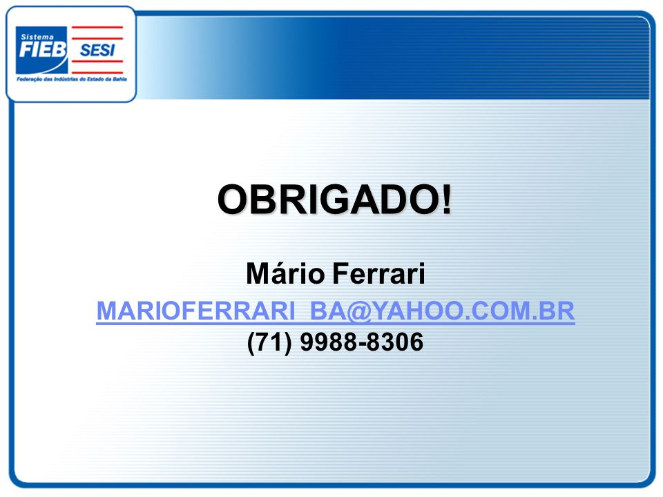 OBRIGADO! Mário Ferrari MARIOFERRARI_BA@YAHOO.COM.BR (71) 9988-8306