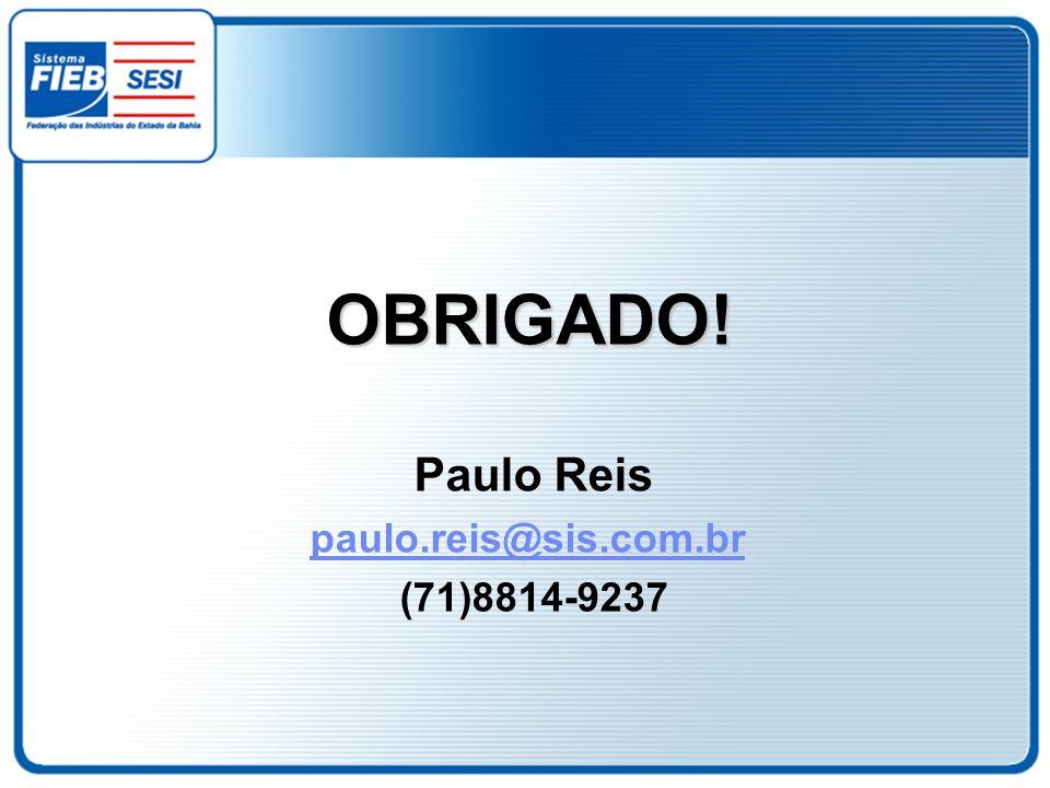 OBRIGADO! Paulo Reis paulo.reis@sis.com.br (71)8814-9237