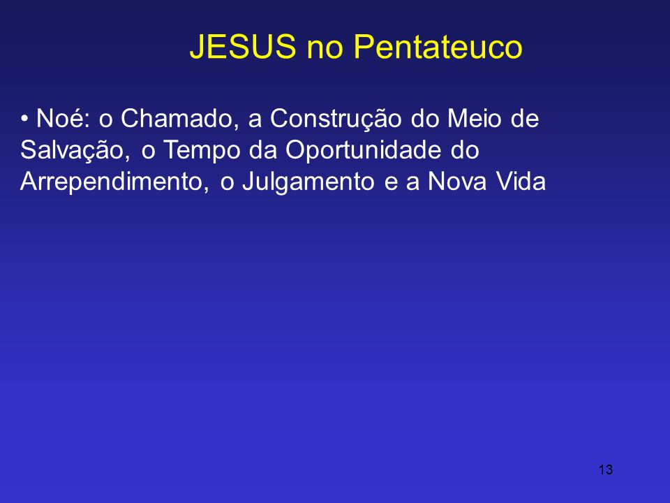 JESUS no Pentateuco Noé: o Chamado, a Construção do Meio de Salvação, o Tempo da Oportunidade do Arrependimento, o Julgamento e a Nova Vida.