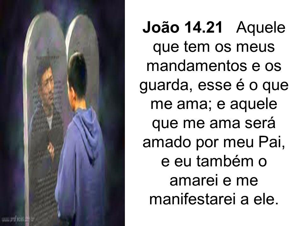 João 14.21 Aquele que tem os meus mandamentos e os guarda, esse é o que me ama; e aquele que me ama será amado por meu Pai, e eu também o amarei e me manifestarei a ele.