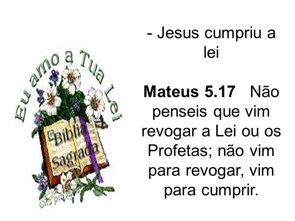 - Jesus cumpriu a lei Mateus 5.17 Não penseis que vim revogar a Lei ou os Profetas; não vim para revogar, vim para cumprir.