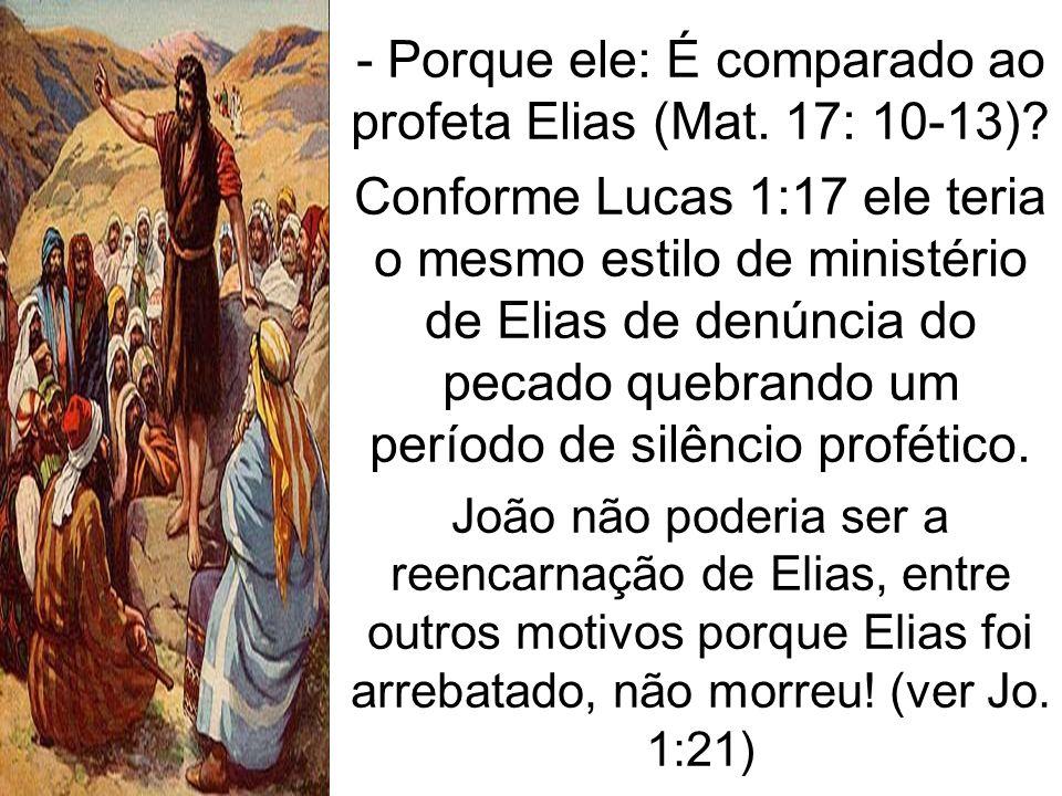 - Porque ele: É comparado ao profeta Elias (Mat. 17: 10-13)